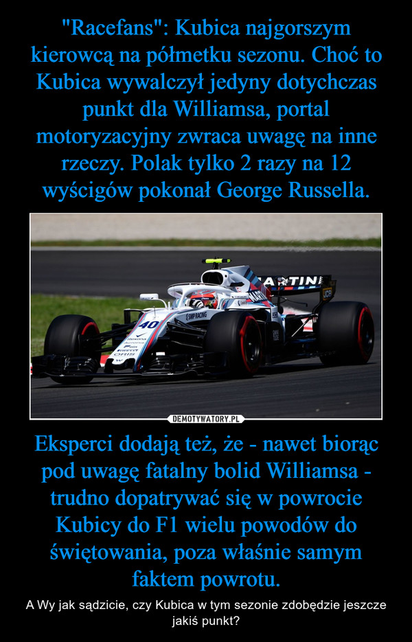 Eksperci dodają też, że - nawet biorąc pod uwagę fatalny bolid Williamsa - trudno dopatrywać się w powrocie Kubicy do F1 wielu powodów do świętowania, poza właśnie samym faktem powrotu. – A Wy jak sądzicie, czy Kubica w tym sezonie zdobędzie jeszcze jakiś punkt?