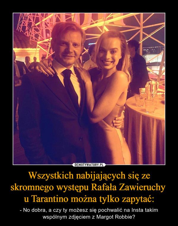 Wszystkich nabijających się ze skromnego występu Rafała Zawieruchy u Tarantino można tylko zapytać: – - No dobra, a czy ty możesz się pochwalić na Insta takim wspólnym zdjęciem z Margot Robbie?