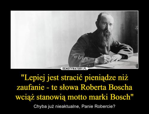 """""""Lepiej jest stracić pieniądze niż zaufanie - te słowa Roberta Boscha wciąż stanowią motto marki Bosch"""""""