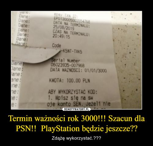 Termin ważności rok 3000!!! Szacun dla PSN!!  PlayStation będzie jeszcze??