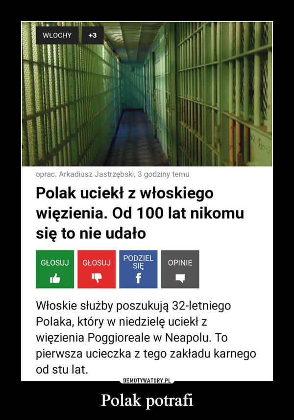 Polak potrafi –  Polak uciekł z włoskiego więzienia. Od 100 lat nikomu się to nie udałoWłoskie służby poszukują 32-letniego Polaka, który w niedzielę uciekł z więzienia Poggioreale w Neapolu. To pierwsza ucieczka z tego zakładu karnego od stu lat.