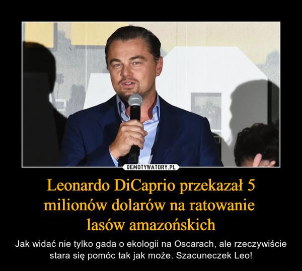 Leonardo DiCaprio przekazał 5 milionów dolarów na ratowanie lasów amazońskich – Jak widać nie tylko gada o ekologii na Oscarach, ale rzeczywiście stara się pomóc tak jak może. Szacuneczek Leo!