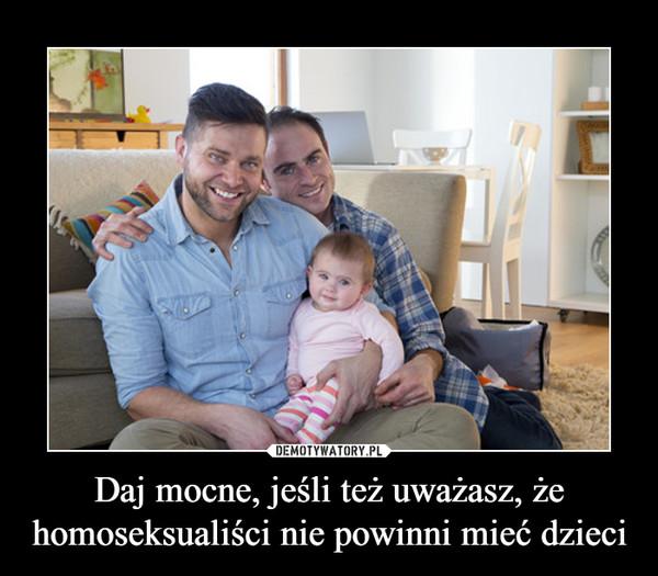 Daj mocne, jeśli też uważasz, że homoseksualiści nie powinni mieć dzieci –