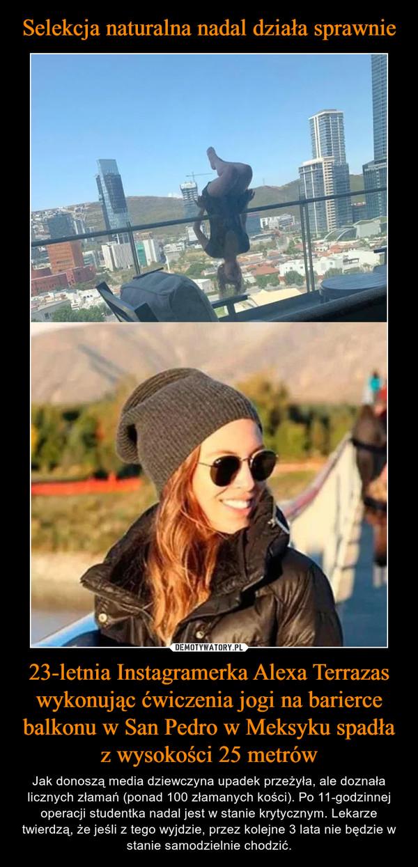 23-letnia Instagramerka Alexa Terrazas wykonując ćwiczenia jogi na barierce balkonu w San Pedro w Meksyku spadła z wysokości 25 metrów – Jak donoszą media dziewczyna upadek przeżyła, ale doznała licznych złamań (ponad 100 złamanych kości). Po 11-godzinnej operacji studentka nadal jest w stanie krytycznym. Lekarze twierdzą, że jeśli z tego wyjdzie, przez kolejne 3 lata nie będzie w stanie samodzielnie chodzić.