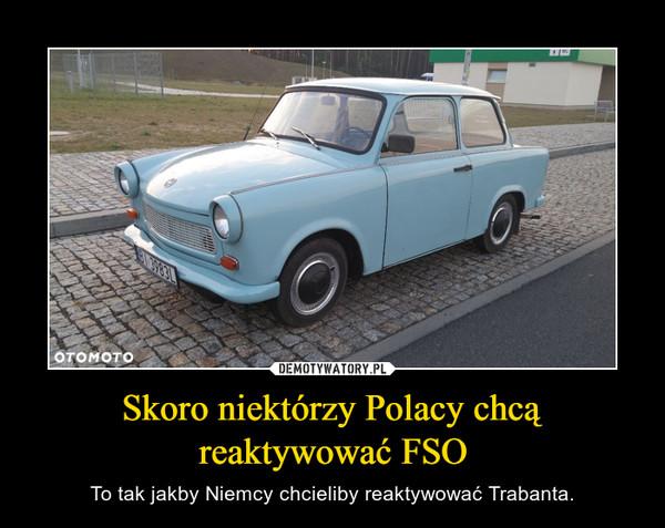 Skoro niektórzy Polacy chcą reaktywować FSO – To tak jakby Niemcy chcieliby reaktywować Trabanta.