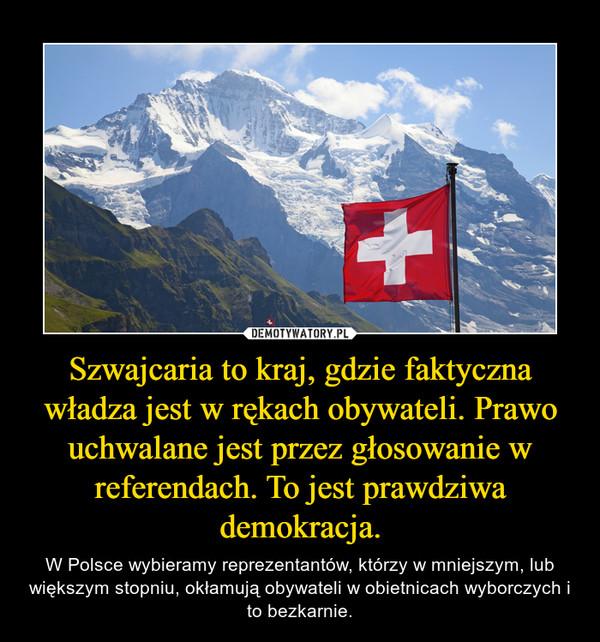 Szwajcaria to kraj, gdzie faktyczna władza jest w rękach obywateli. Prawo uchwalane jest przez głosowanie w referendach. To jest prawdziwa demokracja. – W Polsce wybieramy reprezentantów, którzy w mniejszym, lub większym stopniu, okłamują obywateli w obietnicach wyborczych i to bezkarnie.