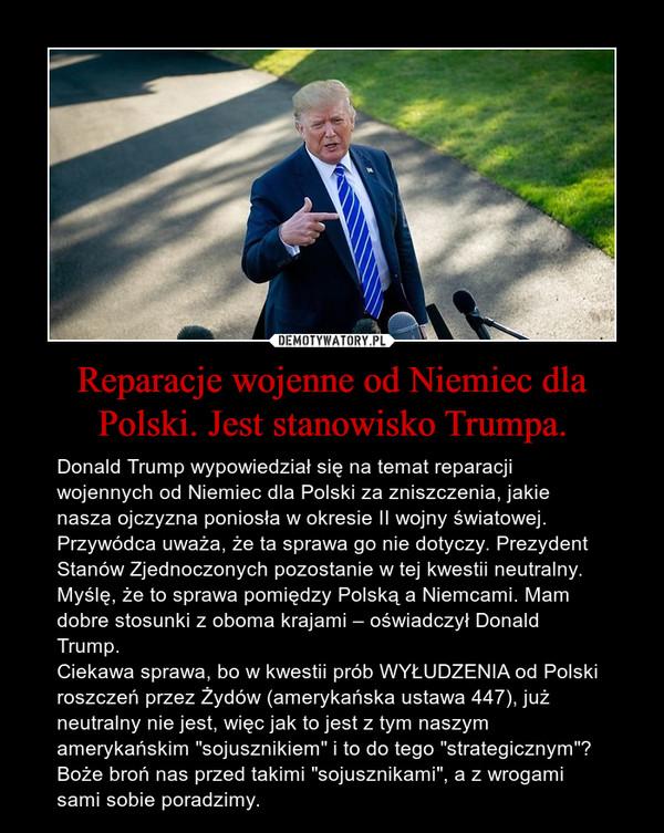 """Reparacje wojenne od Niemiec dla Polski. Jest stanowisko Trumpa. – Donald Trump wypowiedział się na temat reparacji wojennych od Niemiec dla Polski za zniszczenia, jakie nasza ojczyzna poniosła w okresie II wojny światowej. Przywódca uważa, że ta sprawa go nie dotyczy. Prezydent Stanów Zjednoczonych pozostanie w tej kwestii neutralny. Myślę, że to sprawa pomiędzy Polską a Niemcami. Mam dobre stosunki z oboma krajami – oświadczył Donald Trump.Ciekawa sprawa, bo w kwestii prób WYŁUDZENIA od Polski roszczeń przez Żydów (amerykańska ustawa 447), już neutralny nie jest, więc jak to jest z tym naszym amerykańskim """"sojusznikiem"""" i to do tego """"strategicznym""""?Boże broń nas przed takimi """"sojusznikami"""", a z wrogami sami sobie poradzimy."""
