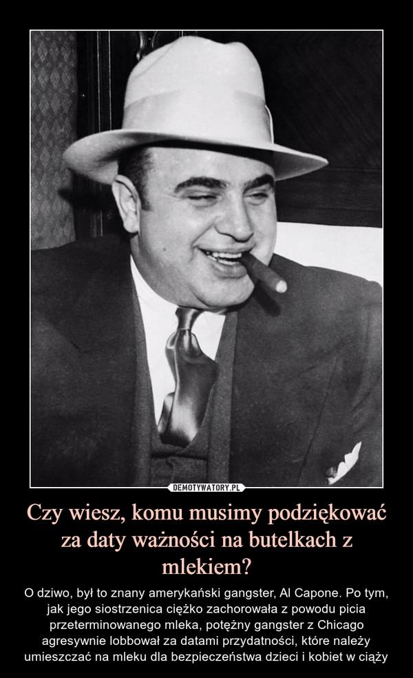 Czy wiesz, komu musimy podziękować za daty ważności na butelkach z mlekiem? – O dziwo, był to znany amerykański gangster, Al Capone. Po tym, jak jego siostrzenica ciężko zachorowała z powodu picia przeterminowanego mleka, potężny gangster z Chicago agresywnie lobbował za datami przydatności, które należy umieszczać na mleku dla bezpieczeństwa dzieci i kobiet w ciąży