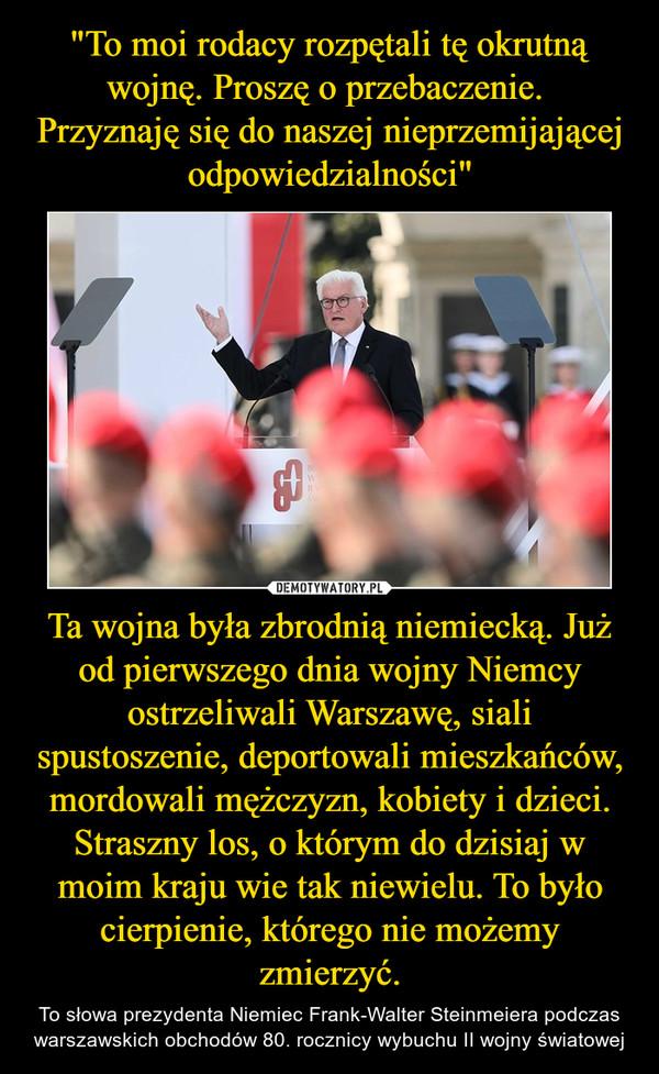 Ta wojna była zbrodnią niemiecką. Już od pierwszego dnia wojny Niemcy ostrzeliwali Warszawę, siali spustoszenie, deportowali mieszkańców, mordowali mężczyzn, kobiety i dzieci. Straszny los, o którym do dzisiaj w moim kraju wie tak niewielu. To było cierpienie, którego nie możemy zmierzyć. – To słowa prezydenta Niemiec Frank-Walter Steinmeiera podczas warszawskich obchodów 80. rocznicy wybuchu II wojny światowej
