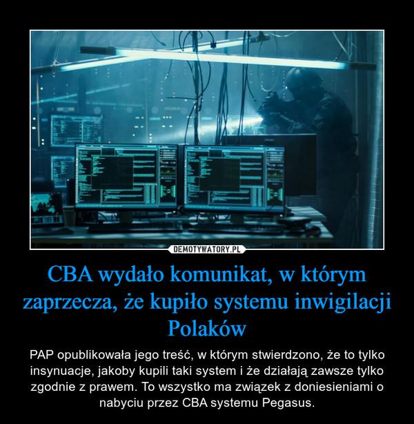 CBA wydało komunikat, w którym zaprzecza, że kupiło systemu inwigilacji Polaków – PAP opublikowała jego treść, w którym stwierdzono, że to tylko insynuacje, jakoby kupili taki system i że działają zawsze tylko zgodnie z prawem. To wszystko ma związek z doniesieniami o nabyciu przez CBA systemu Pegasus.