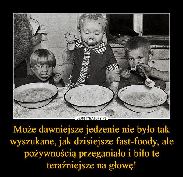Może dawniejsze jedzenie nie było tak wyszukane, jak dzisiejsze fast-foody, ale pożywnością przeganiało i biło te teraźniejsze na głowę! –
