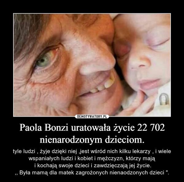 """Paola Bonzi uratowała życie 22 702 nienarodzonym dzieciom. – tyle ludzi , żyje dzięki niej ,jest wśród nich kilku lekarzy , i wiele wspaniałych ludzi i kobiet i mężczyzn, którzy mają i kochają swoje dzieci i zawdzięczają jej życie.,, Była mamą dla matek zagrożonych nienaodzonych dzieci """"."""