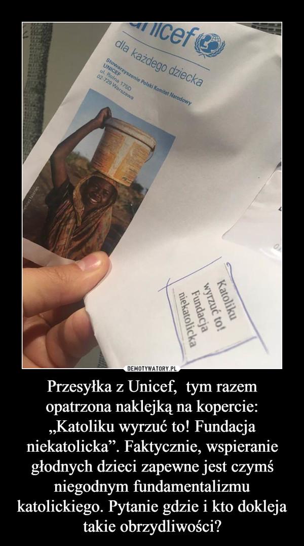 """Przesyłka z Unicef,  tym razem opatrzona naklejką na kopercie: """"Katoliku wyrzuć to! Fundacja niekatolicka"""". Faktycznie, wspieranie głodnych dzieci zapewne jest czymś niegodnym fundamentalizmu katolickiego. Pytanie gdzie i kto dokleja takie obrzydliwości? –"""