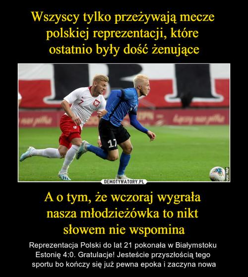 Wszyscy tylko przeżywają mecze  polskiej reprezentacji, które  ostatnio były dość żenujące A o tym, że wczoraj wygrała  nasza młodzieżówka to nikt  słowem nie wspomina