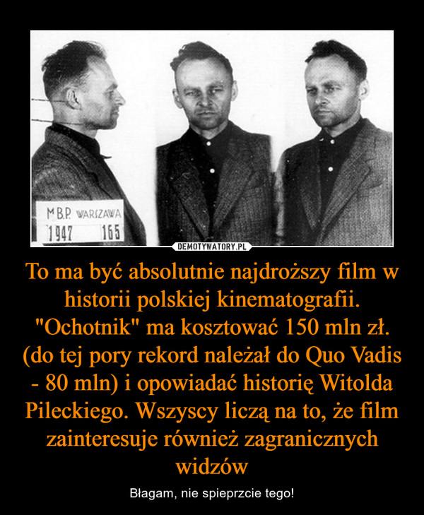 """To ma być absolutnie najdroższy film w historii polskiej kinematografii. """"Ochotnik"""" ma kosztować 150 mln zł. (do tej pory rekord należał do Quo Vadis - 80 mln) i opowiadać historię Witolda Pileckiego. Wszyscy liczą na to, że film zainteresuje również zagranicznych widzów – Błagam, nie spieprzcie tego!"""