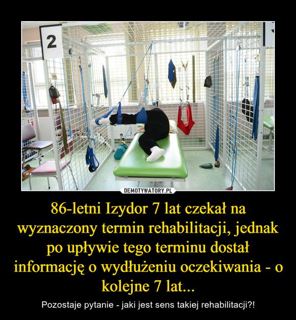 86-letni Izydor 7 lat czekał na wyznaczony termin rehabilitacji, jednak po upływie tego terminu dostał informację o wydłużeniu oczekiwania - o kolejne 7 lat... – Pozostaje pytanie - jaki jest sens takiej rehabilitacji?!