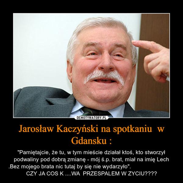 """Jarosław Kaczyński na spotkaniu  w Gdansku : – """"Pamiętajcie, że tu, w tym mieście działał ktoś, kto stworzył podwaliny pod dobrą zmianę - mój ś.p. brat, miał na imię Lech .Bez mojego brata nic tutaj by się nie wydarzyło"""".                                                                             CZY JA COS K ....WA  PRZESPALEM W ZYCIU????"""