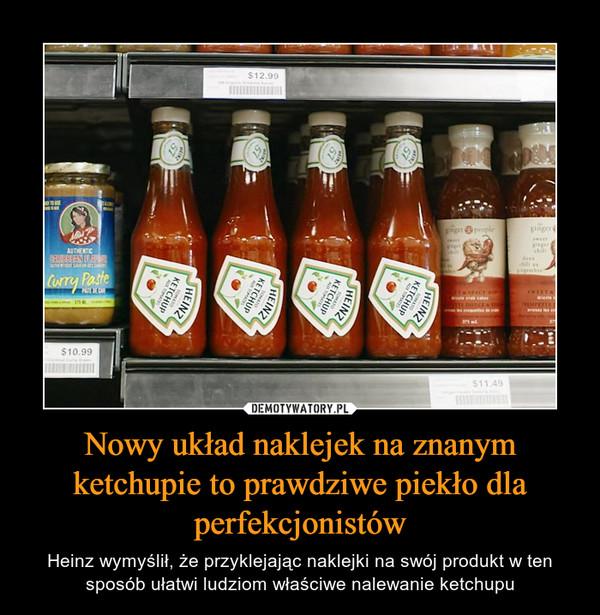 Nowy układ naklejek na znanym ketchupie to prawdziwe piekło dla perfekcjonistów – Heinz wymyślił, że przyklejając naklejki na swój produkt w ten sposób ułatwi ludziom właściwe nalewanie ketchupu