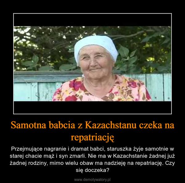Samotna babcia z Kazachstanu czeka na repatriację – Przejmujące nagranie i dramat babci, staruszka żyje samotnie w starej chacie mąż i syn zmarli. Nie ma w Kazachstanie żadnej już żadnej rodziny, mimo wielu obaw ma nadzieję na repatriację. Czy się doczeka?