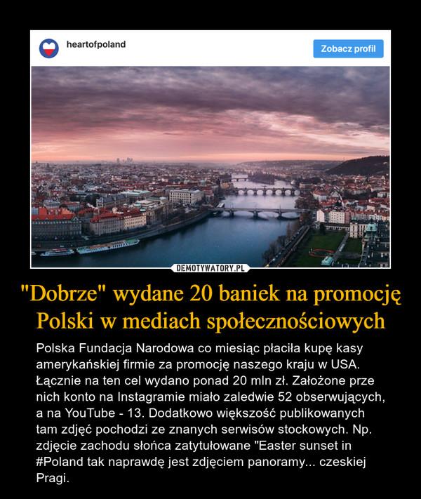 """""""Dobrze"""" wydane 20 baniek na promocję Polski w mediach społecznościowych – Polska Fundacja Narodowa co miesiąc płaciła kupę kasy amerykańskiej firmie za promocję naszego kraju w USA. Łącznie na ten cel wydano ponad 20 mln zł. Założone prze nich konto na Instagramie miało zaledwie 52 obserwujących, a na YouTube - 13. Dodatkowo większość publikowanych tam zdjęć pochodzi ze znanych serwisów stockowych. Np. zdjęcie zachodu słońca zatytułowane """"Easter sunset in #Poland tak naprawdę jest zdjęciem panoramy... czeskiej Pragi."""