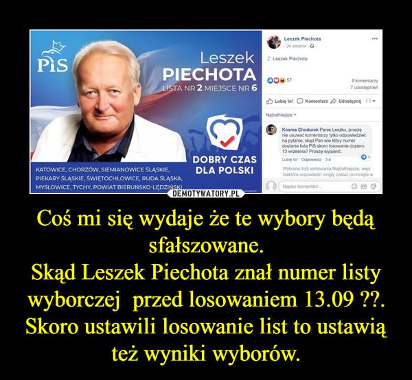Coś mi się wydaje że te wybory będą sfałszowane.Skąd Leszek Piechota znał numer listy wyborczej  przed losowaniem 13.09 ??.Skoro ustawili losowanie list to ustawią też wyniki wyborów. –