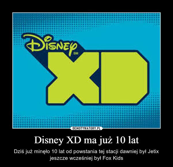 Disney XD ma już 10 lat – Dziś już minęło 10 lat od powstania tej stacji dawniej był Jetix jeszcze wcześniej był Fox Kids