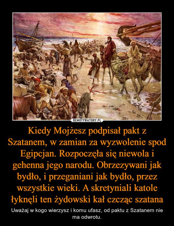 Kiedy Mojżesz podpisał pakt z Szatanem, w zamian za wyzwolenie spod Egipcjan. Rozpoczęła się niewola i gehenna jego narodu. Obrzezywani jak bydło, i przeganiani jak bydło, przez wszystkie wieki. A skretyniali katole łyknęli ten żydowski kał czcząc szatana – Uważaj w kogo wierzysz i komu ufasz, od paktu z Szatanem nie ma odwrotu.