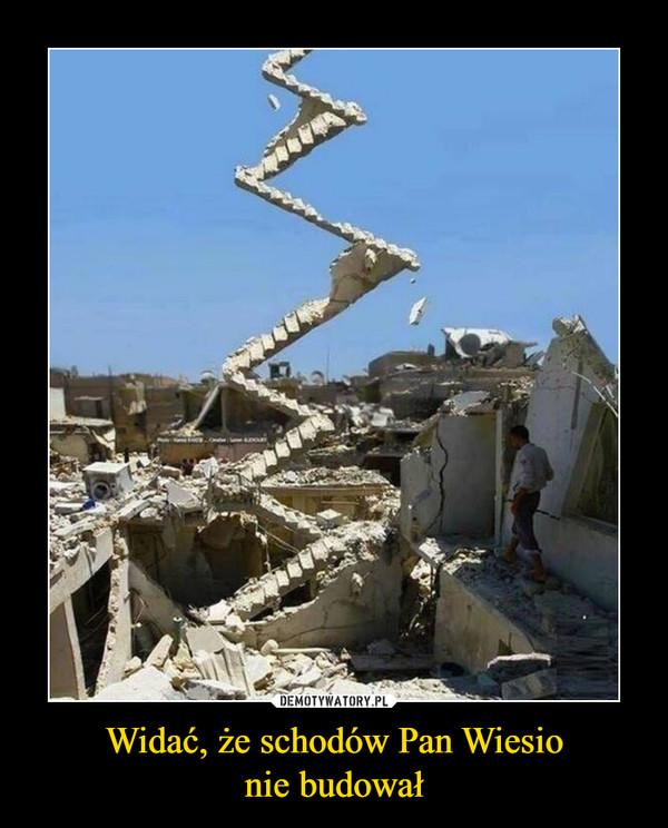 Widać, że schodów Pan Wiesionie budował –