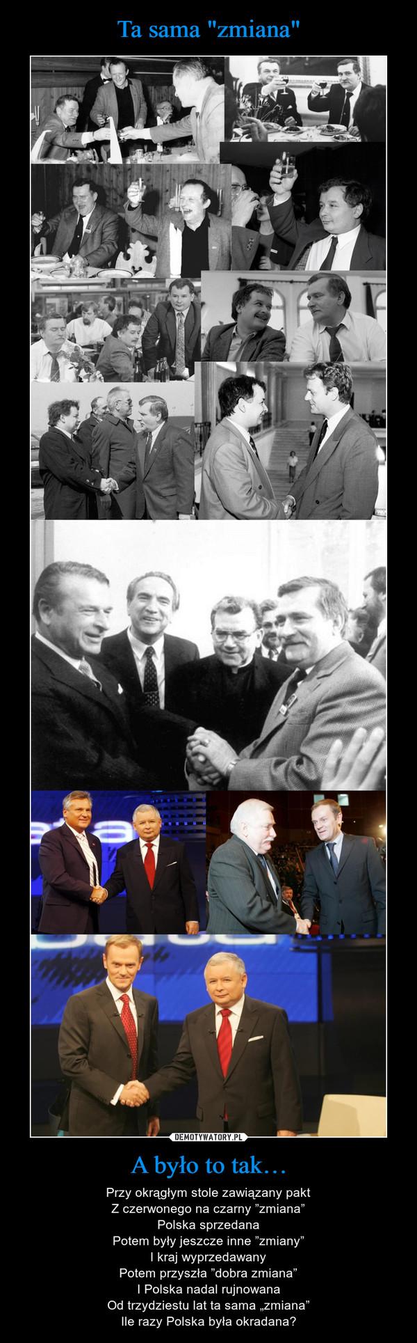 """A było to tak… – Przy okrągłym stole zawiązany paktZ czerwonego na czarny """"zmiana""""Polska sprzedanaPotem były jeszcze inne """"zmiany""""I kraj wyprzedawanyPotem przyszła """"dobra zmiana""""I Polska nadal rujnowanaOd trzydziestu lat ta sama """"zmiana""""Ile razy Polska była okradana?"""