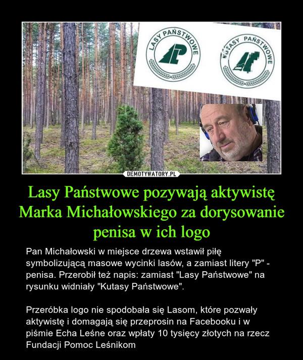 """Lasy Państwowe pozywają aktywistę Marka Michałowskiego za dorysowanie penisa w ich logo – Pan Michałowski w miejsce drzewa wstawił piłę symbolizującą masowe wycinki lasów, a zamiast litery """"P"""" - penisa. Przerobił też napis: zamiast """"Lasy Państwowe"""" na rysunku widniały """"Kutasy Państwowe"""". Przeróbka logo nie spodobała się Lasom, które pozwały aktywistę i domagają się przeprosin na Facebooku i w piśmie Echa Leśne oraz wpłaty 10 tysięcy złotych na rzecz Fundacji Pomoc Leśnikom"""