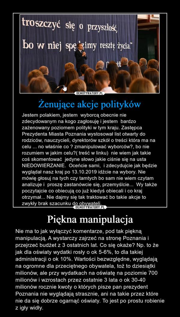 Piękna manipulacja – Nie ma to jak wyłączyć komentarze, pod tak piękną manipulacją. A wystarczy zajrzeć na stronę Poznania i przejrzeć budżet z 3 ostatnich lat. Co się okaże? Np. to że jak dla oświaty wydatki rosły o ok 5-6%, to dla takiej administracji o ok 10%. Wartości bezwzględne, wyglądają na ogromne dla przeciętnego obywatela, toż to dziesiątki milionów, ale przy wydatkach na oświatę na poziomie 700 milionów i wzrostach przez ostatnie 3 lata o ok 30-40 milionów rocznie kwoty o których pisze pan prezydent Poznania nie wyglądają strasznie, ani na takie przez które nie da się dobrze ogarnąć oświaty. To jest po prostu robienie z igły widły.