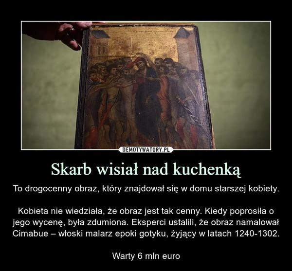 Skarb wisiał nad kuchenką – To drogocenny obraz, który znajdował się w domu starszej kobiety.Kobieta nie wiedziała, że obraz jest tak cenny. Kiedy poprosiła o jego wycenę, była zdumiona. Eksperci ustalili, że obraz namalował Cimabue – włoski malarz epoki gotyku, żyjący w latach 1240-1302.Warty 6 mln euro