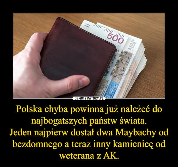 Polska chyba powinna już należeć do najbogatszych państw świata.Jeden najpierw dostał dwa Maybachy od bezdomnego a teraz inny kamienicę od weterana z AK. –