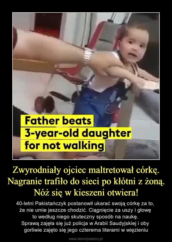 Zwyrodniały ojciec maltretował córkę.Nagranie trafiło do sieci po kłótni z żoną.Nóż się w kieszeni otwiera! – 40-letni Pakistańczyk postanowił ukarać swoją córkę za to, że nie umie jeszcze chodzić. Ciągnięcie za uszy i głowę to według niego skuteczny sposób na naukę. Sprawą zajęła się już policja w Arabii Saudyjskiej i oby gorliwie zajęto się jego czterema literami w więzieniu
