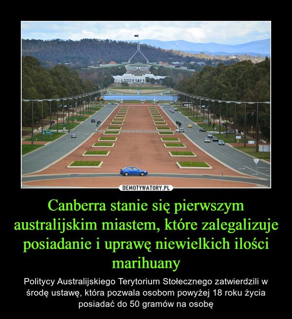 Canberra stanie się pierwszym australijskim miastem, które zalegalizuje posiadanie i uprawę niewielkich ilości marihuany – Politycy Australijskiego Terytorium Stołecznego zatwierdzili w środę ustawę, która pozwala osobom powyżej 18 roku życia posiadać do 50 gramów na osobę