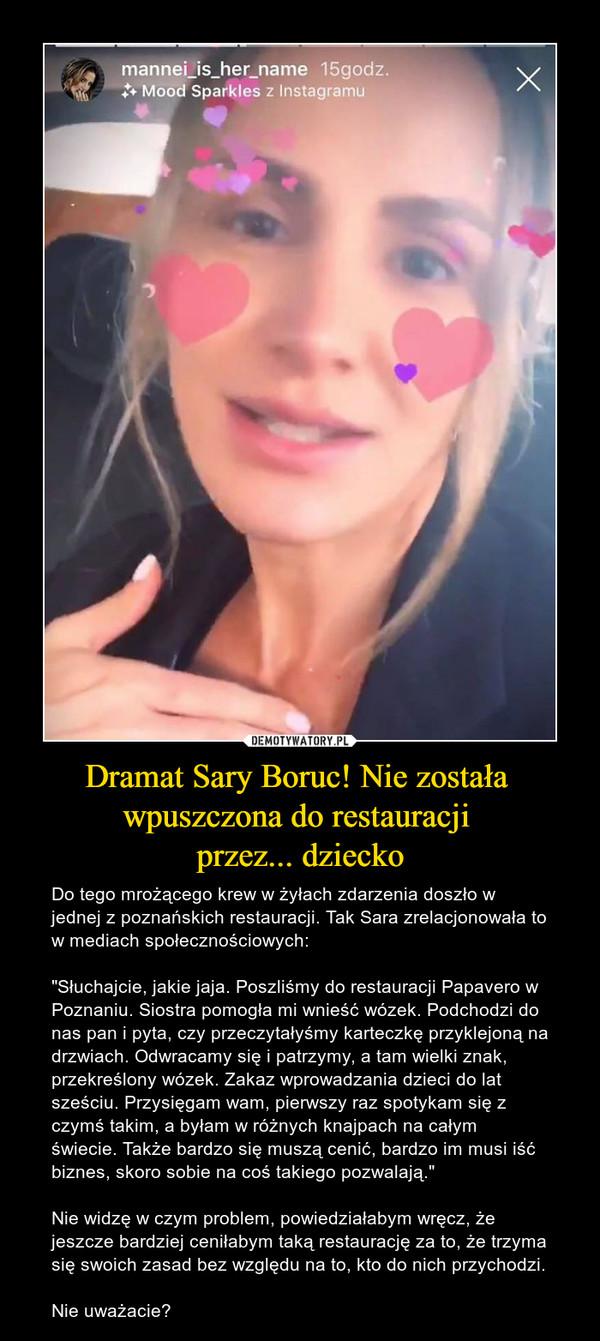 """Dramat Sary Boruc! Nie została wpuszczona do restauracji przez... dziecko – Do tego mrożącego krew w żyłach zdarzenia doszło w jednej z poznańskich restauracji. Tak Sara zrelacjonowała to w mediach społecznościowych:""""Słuchajcie, jakie jaja.Poszliśmy do restauracji Papavero w Poznaniu. Siostra pomogła mi wnieść wózek. Podchodzi do nas pan i pyta, czy przeczytałyśmy karteczkę przyklejoną na drzwiach. Odwracamy się i patrzymy, a tamwielki znak, przekreślony wózek. Zakaz wprowadzania dzieci do lat sześciu. Przysięgam wam, pierwszy raz spotykam się z czymś takim,a byłam w różnych knajpach na całym świecie.Także bardzo się muszą cenić, bardzo im musi iść biznes, skoro sobie na coś takiego pozwalają.""""Nie widzę w czym problem, powiedziałabym wręcz, że jeszcze bardziej ceniłabym taką restaurację za to, że trzyma się swoich zasad bez względu na to, kto do nich przychodzi.Nie uważacie?"""