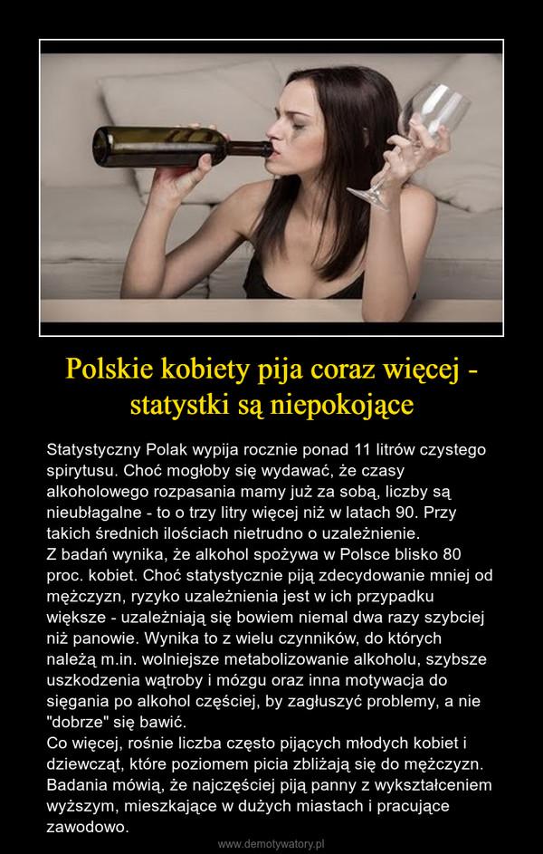 """Polskie kobiety pija coraz więcej - statystki są niepokojące – Statystyczny Polak wypija rocznie ponad 11 litrów czystego spirytusu. Choć mogłoby się wydawać, że czasy alkoholowego rozpasania mamy już za sobą, liczby są nieubłagalne - to o trzy litry więcej niż w latach 90. Przy takich średnich ilościach nietrudno o uzależnienie.Z badań wynika, że alkohol spożywa w Polsce blisko 80 proc. kobiet. Choć statystycznie piją zdecydowanie mniej od mężczyzn, ryzyko uzależnienia jest w ich przypadku większe - uzależniają się bowiem niemal dwa razy szybciej niż panowie. Wynika to z wielu czynników, do których należą m.in. wolniejsze metabolizowanie alkoholu, szybsze uszkodzenia wątroby i mózgu oraz inna motywacja do sięgania po alkohol częściej, by zagłuszyć problemy, a nie """"dobrze"""" się bawić.Co więcej, rośnie liczba często pijących młodych kobiet i dziewcząt, które poziomem picia zbliżają się do mężczyzn. Badania mówią, że najczęściej piją panny z wykształceniem wyższym, mieszkające w dużych miastach i pracujące zawodowo."""