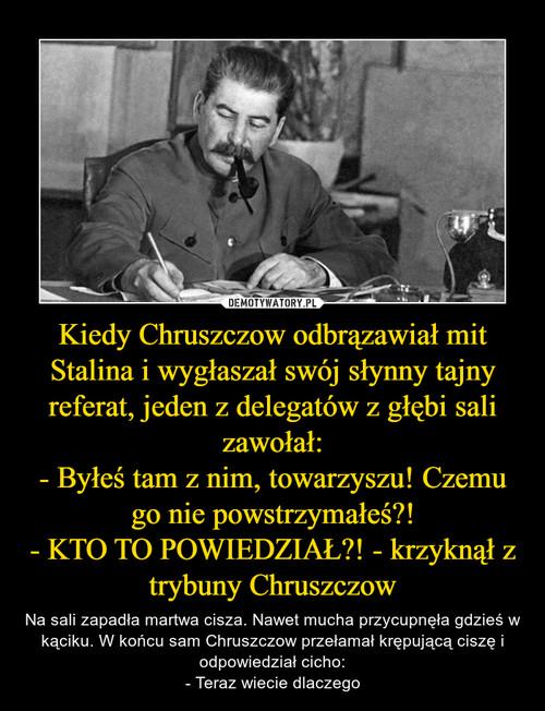 Kiedy Chruszczow odbrązawiał mit Stalina i wygłaszał swój słynny tajny referat, jeden z delegatów z głębi sali zawołał: - Byłeś tam z nim, towarzyszu! Czemu go nie powstrzymałeś?! - KTO TO POWIEDZIAŁ?! - krzyknął z trybuny Chruszczow