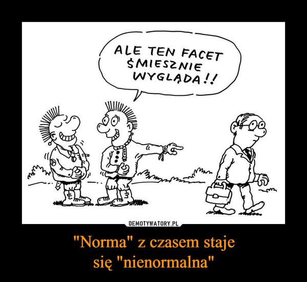 """""""Norma"""" z czasem stajesię """"nienormalna"""" –"""