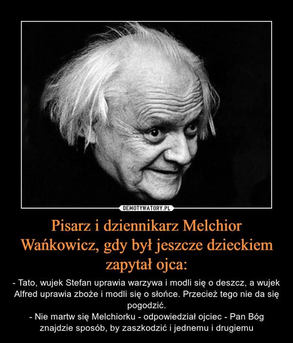 Pisarz i dziennikarz Melchior Wańkowicz, gdy był jeszcze dzieckiem zapytał ojca: – - Tato, wujek Stefan uprawia warzywa i modli się o deszcz, a wujek Alfred uprawia zboże i modli się o słońce. Przecież tego nie da się pogodzić.- Nie martw się Melchiorku - odpowiedział ojciec - Pan Bóg znajdzie sposób, by zaszkodzić i jednemu i drugiemu
