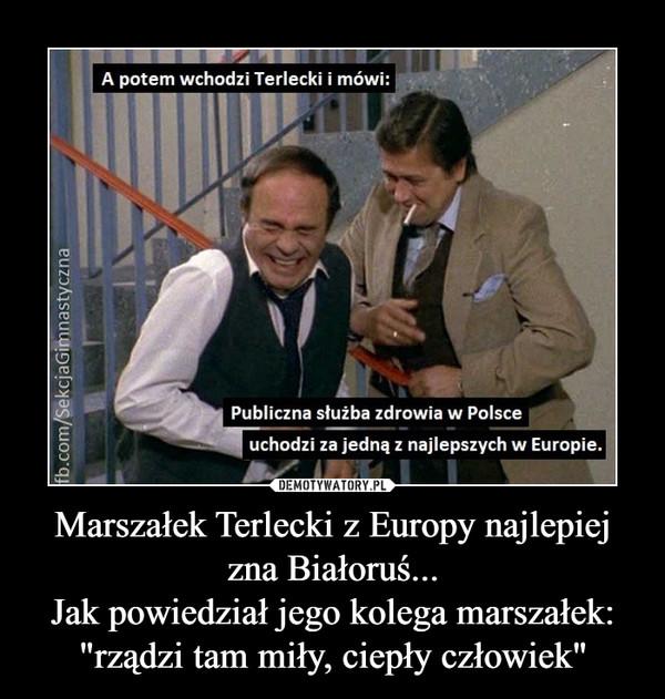 """Marszałek Terlecki z Europy najlepiej zna Białoruś...Jak powiedział jego kolega marszałek: """"rządzi tam miły, ciepły człowiek"""" –"""
