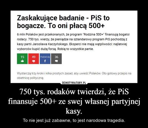750 tys. rodaków twierdzi, że PiS finansuje 500+ ze swej własnej partyjnej kasy.
