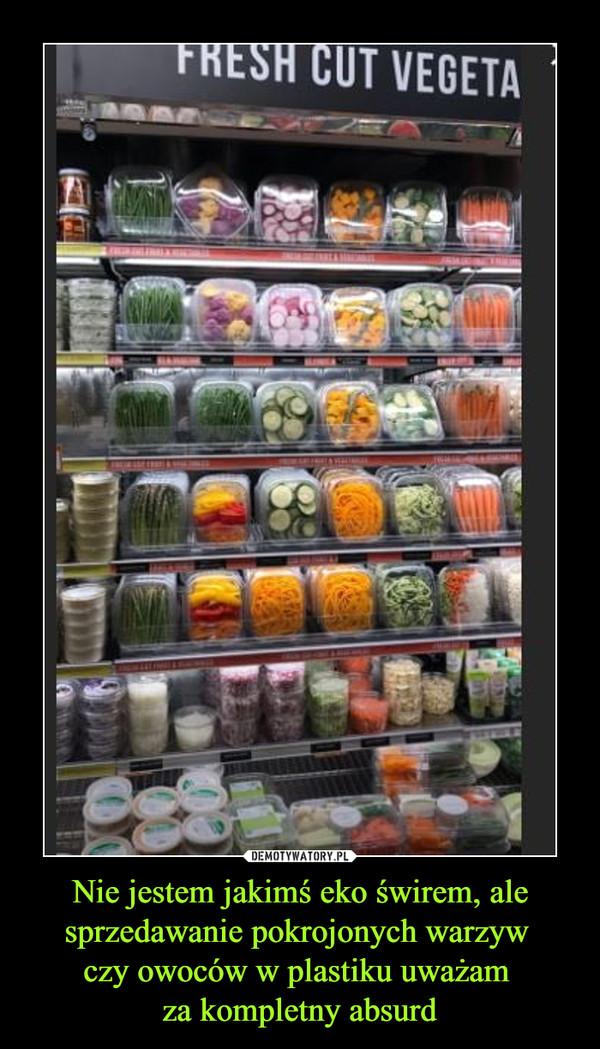 Nie jestem jakimś eko świrem, ale sprzedawanie pokrojonych warzyw czy owoców w plastiku uważam za kompletny absurd –