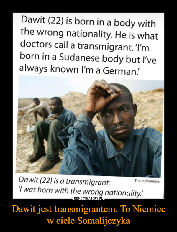 Dawit jest transmigrantem. To Niemiec w ciele Somalijczyka –  Dawit (22) is born in a body withthe wrong nationality. He is whatdoctors call a transmigrant.'I'mborn in a Sudanese body but I'vealways known I'm a German!The IndependerDawit (22) is a transmigrant:I was born with the wrong nationality.