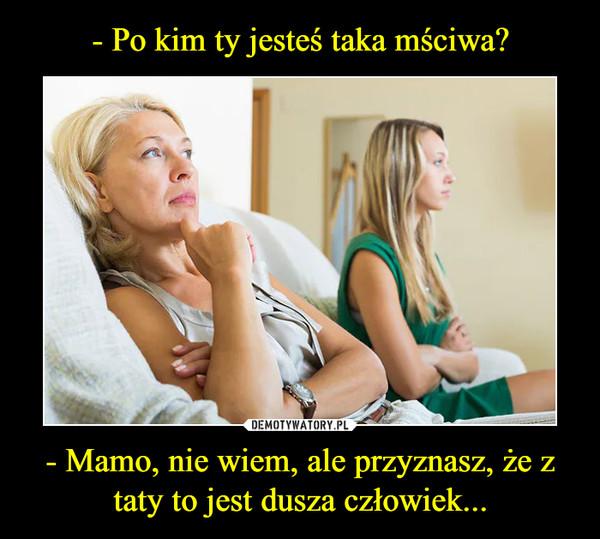 - Mamo, nie wiem, ale przyznasz, że z taty to jest dusza człowiek... –