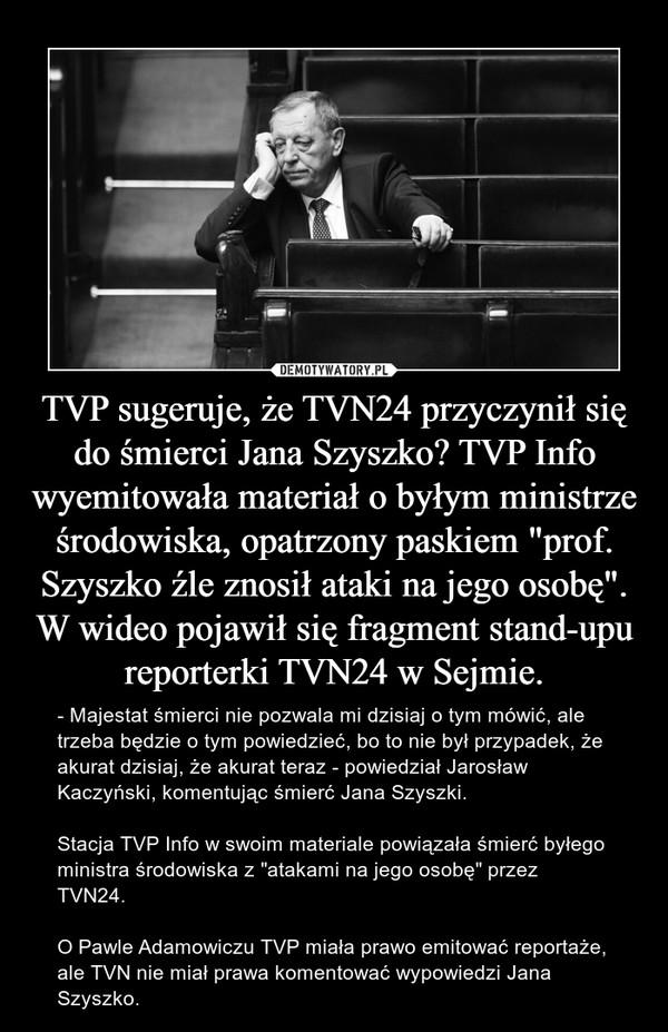 """TVP sugeruje, że TVN24 przyczynił się do śmierci Jana Szyszko? TVP Info wyemitowała materiał o byłym ministrze środowiska, opatrzony paskiem """"prof. Szyszko źle znosił ataki na jego osobę"""". W wideo pojawił się fragment stand-upu reporterki TVN24 w Sejmie. – - Majestat śmierci nie pozwala mi dzisiaj o tym mówić, ale trzeba będzie o tym powiedzieć, bo to nie był przypadek, że akurat dzisiaj, że akurat teraz - powiedział Jarosław Kaczyński, komentując śmierć Jana Szyszki. Stacja TVP Info w swoim materiale powiązała śmierć byłego ministra środowiska z """"atakami na jego osobę"""" przez TVN24.O Pawle Adamowiczu TVP miała prawo emitować reportaże, ale TVN nie miał prawa komentować wypowiedzi Jana Szyszko."""