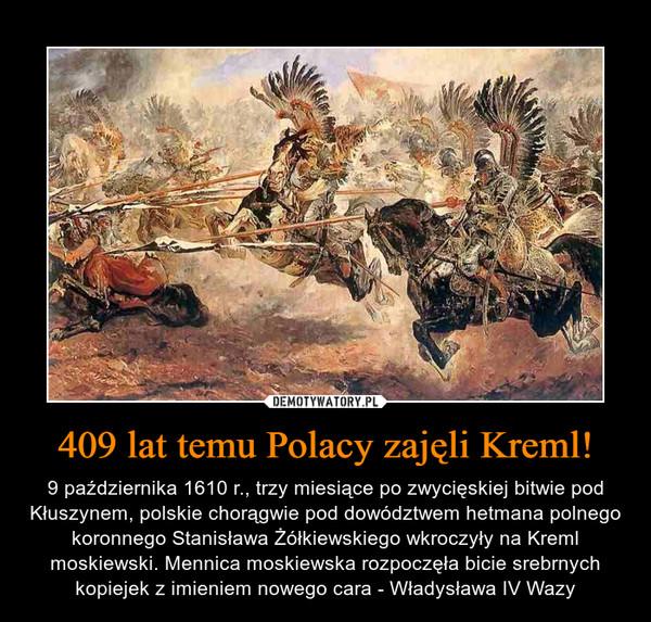 409 lat temu Polacy zajęli Kreml! – 9 października 1610 r., trzy miesiące po zwycięskiej bitwie pod Kłuszynem, polskie chorągwie pod dowództwem hetmana polnego koronnego Stanisława Żółkiewskiego wkroczyły na Kreml moskiewski. Mennica moskiewska rozpoczęła bicie srebrnych kopiejek z imieniem nowego cara - Władysława IV Wazy