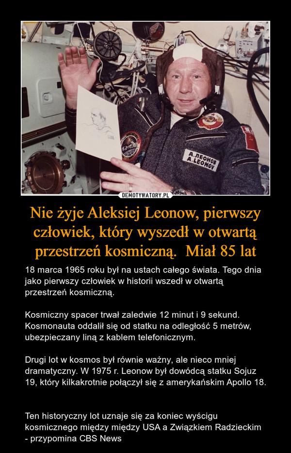 Nie żyje Aleksiej Leonow, pierwszy człowiek, który wyszedł w otwartą przestrzeń kosmiczną.  Miał 85 lat – 18 marca 1965 roku był na ustach całego świata. Tego dnia jako pierwszy człowiek w historii wszedł w otwartą przestrzeń kosmiczną.Kosmiczny spacer trwał zaledwie 12 minut i 9 sekund. Kosmonauta oddalił się od statku na odległość 5 metrów, ubezpieczany liną z kablem telefonicznym.Drugi lot w kosmos był równie ważny, ale nieco mniej dramatyczny. W 1975 r. Leonow był dowódcą statku Sojuz 19, który kilkakrotnie połączył się z amerykańskim Apollo 18. Ten historyczny lot uznaje się za koniec wyścigu kosmicznego między między USA a Związkiem Radzieckim - przypomina CBS News
