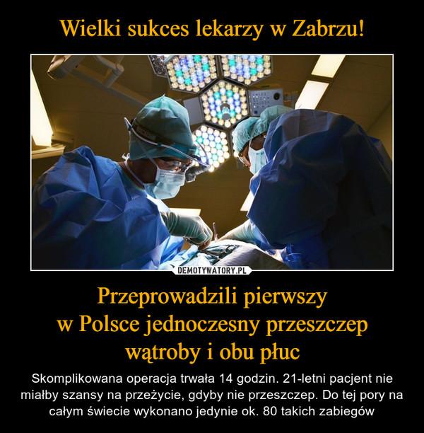 Przeprowadzili pierwszyw Polsce jednoczesny przeszczepwątroby i obu płuc – Skomplikowana operacja trwała 14 godzin. 21-letni pacjent nie miałby szansy na przeżycie, gdyby nie przeszczep. Do tej pory na całym świecie wykonano jedynie ok. 80 takich zabiegów