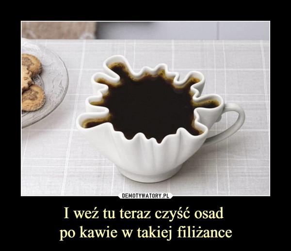I weź tu teraz czyść osad po kawie w takiej filiżance –